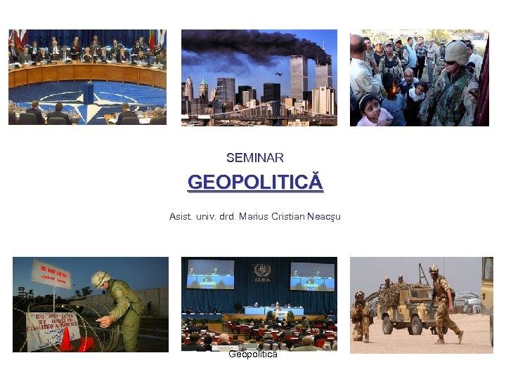 SEMINAR GEOPOLITICĂ Asist. univ. drd. Marius Cristian Neacşu Geopolitică