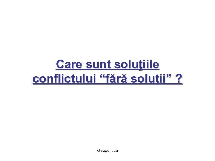 """Care sunt soluţiile conflictului """"fără soluţii"""" ? Geopolitică"""