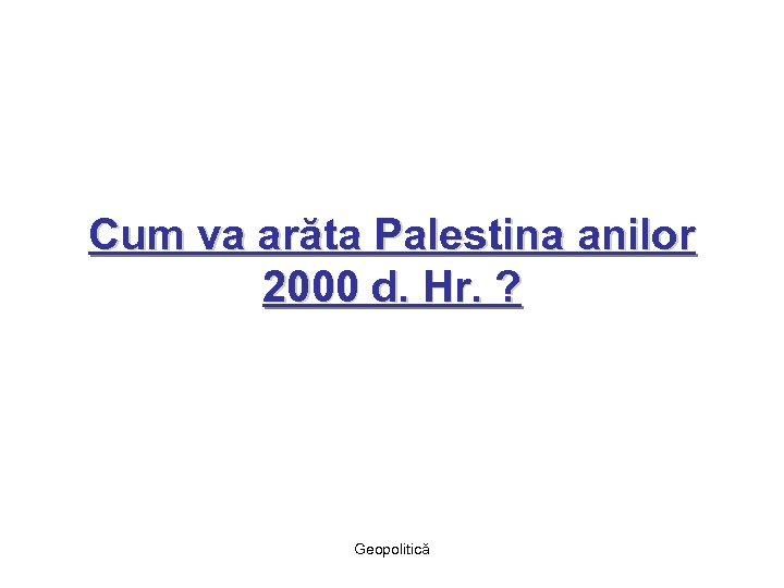 Cum va arăta Palestina anilor 2000 d. Hr. ? Geopolitică