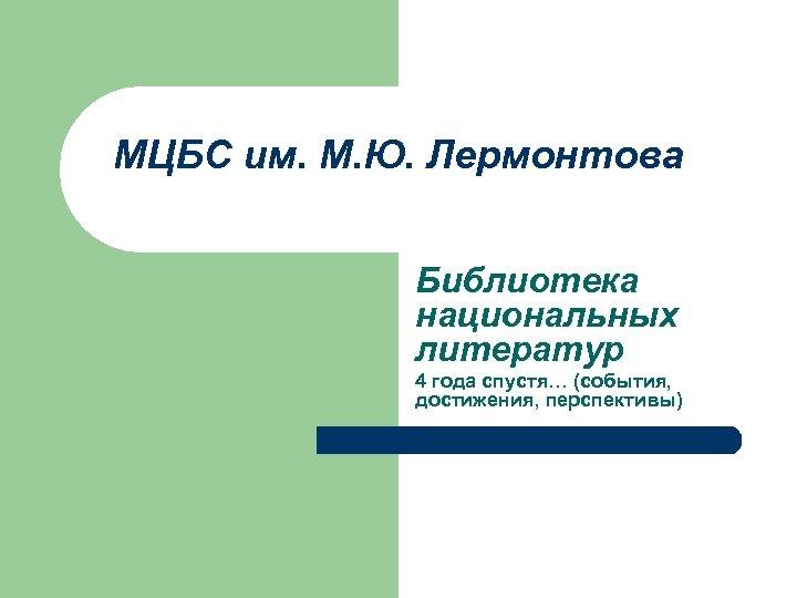 МЦБС им. М. Ю. Лермонтова Библиотека национальных литератур 4 года спустя… (события, достижения, перспективы)