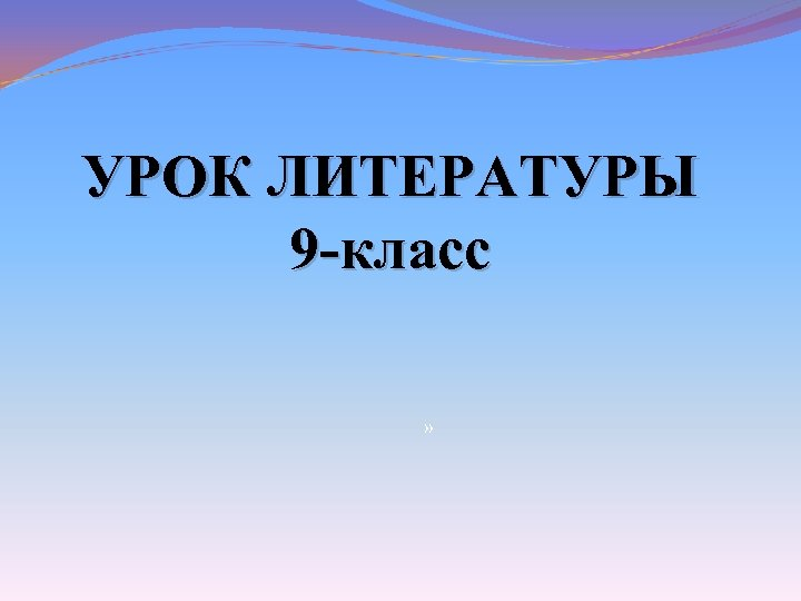 УРОК ЛИТЕРАТУРЫ 9 -класс »