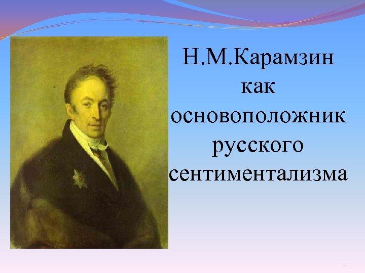 Н. М. Карамзин как основоположник русского сентиментализма 12