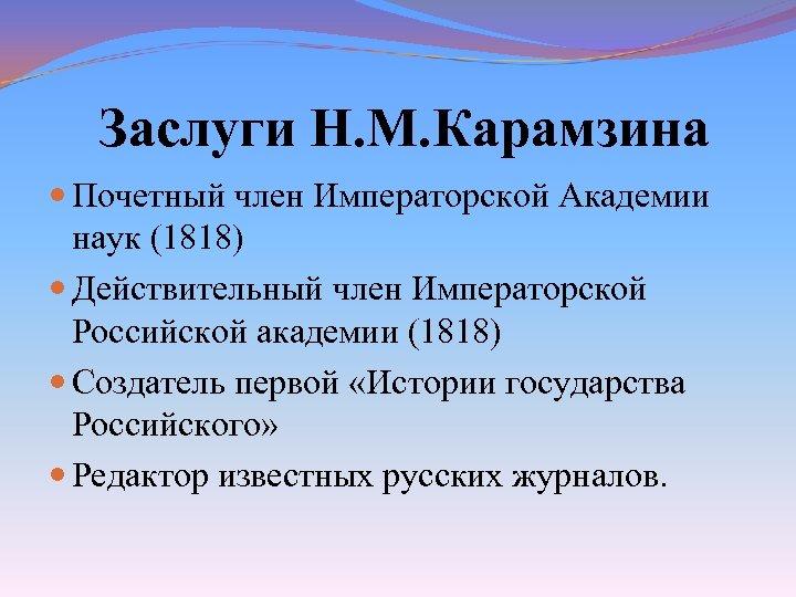 Заслуги Н. М. Карамзина Почетный член Императорской Академии наук (1818) Действительный член Императорской Российской
