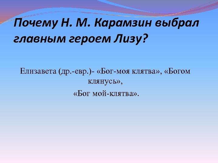 Почему Н. М. Карамзин выбрал главным героем Лизу? Елизавета (др. -евр. )- «Бог-моя клятва»