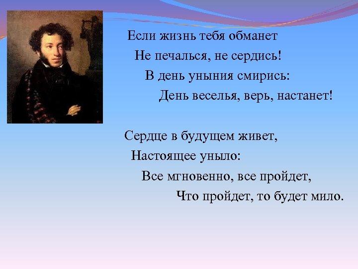 Если жизнь тебя обманет Не печалься, не сердись! В день уныния смирись: День веселья,
