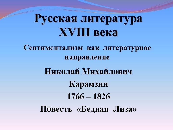 Русская литература XVIII века Сентиментализм как литературное направление Николай Михайлович Карамзин 1766 – 1826