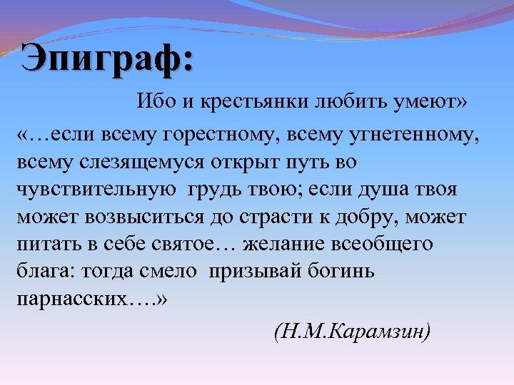 Эпиграф: Ибо и крестьянки любить умеют» «…если всему горестному, всему угнетенному, всему слезящемуся открыт