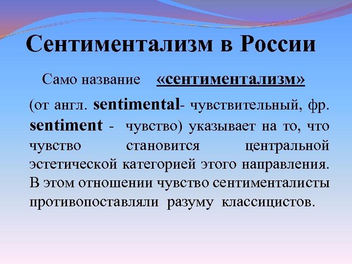 Сентиментализм в России Само название «сентиментализм» (от англ. sentimental- чувствительный, фр. sentiment - чувство)