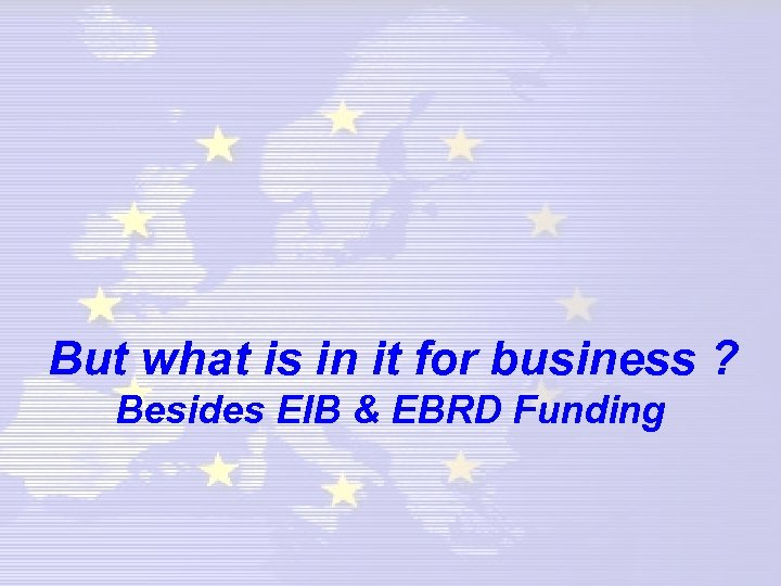 But what is in it for business ? Besides EIB & EBRD Funding