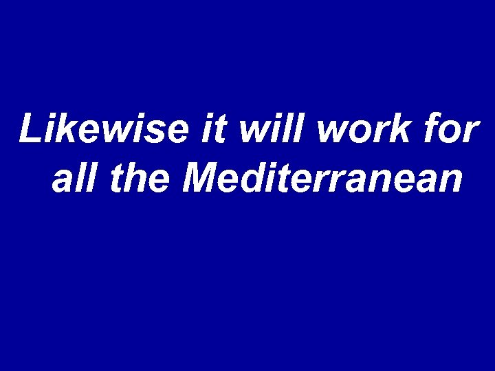 Likewise it will work for all the Mediterranean
