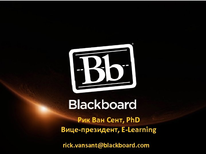 Рик Ван Сент, Ph. D Вице-президент, E-Learning rick. vansant@blackboard. com