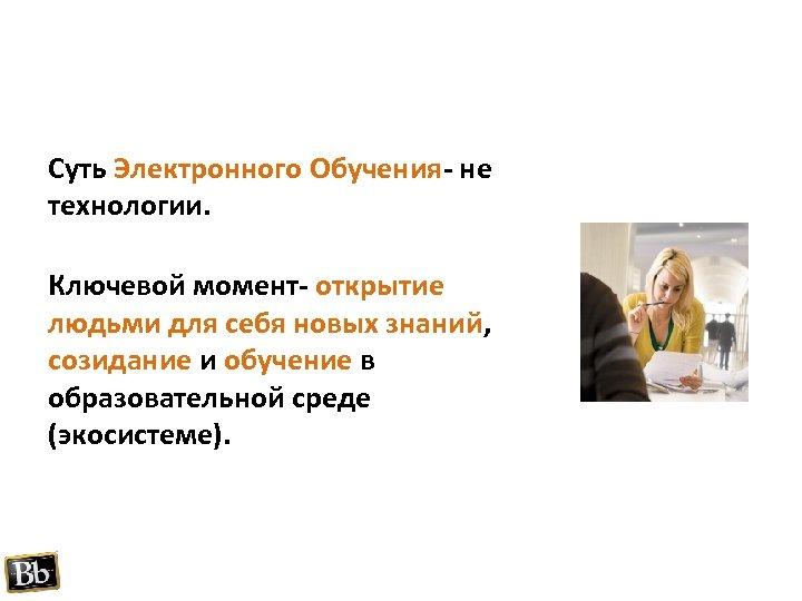 Суть Электронного Обучения- не технологии. Ключевой момент- открытие людьми для себя новых знаний, созидание