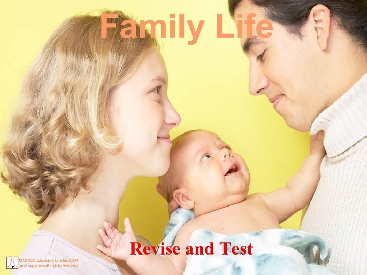 Family Life © ORCA Education Limited 2004 and suppliers all rights reserved Revise and
