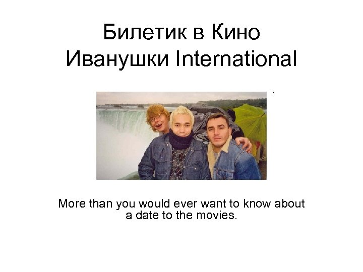 Билетик в Кино Иванушки International 1 More than you would ever want to know