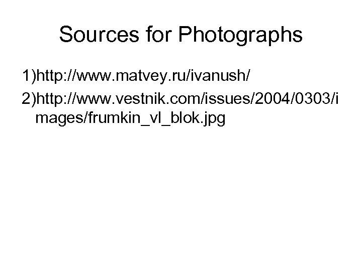 Sources for Photographs 1)http: //www. matvey. ru/ivanush/ 2)http: //www. vestnik. com/issues/2004/0303/i mages/frumkin_vl_blok. jpg