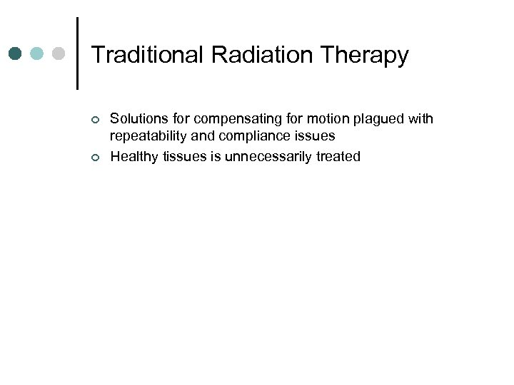 Traditional Radiation Therapy ¢ ¢ Solutions for compensating for motion plagued with repeatability and
