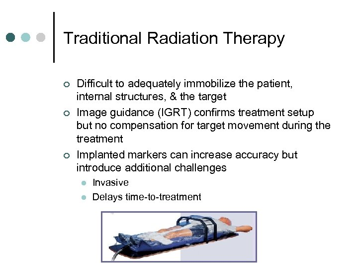 Traditional Radiation Therapy ¢ ¢ ¢ Difficult to adequately immobilize the patient, internal structures,