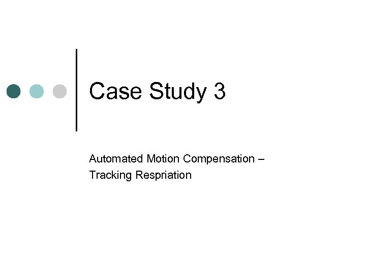 Case Study 3 Automated Motion Compensation – Tracking Respriation