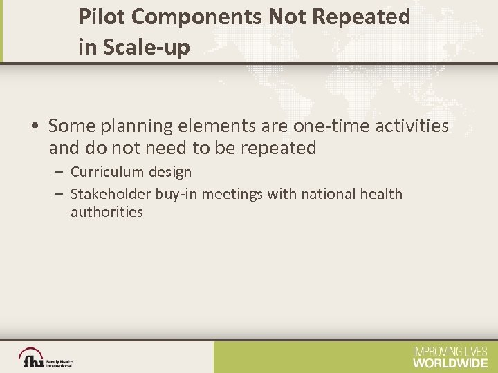 Pilot Components Not Repeated in Scale-up • Some planning elements are one-time activities and