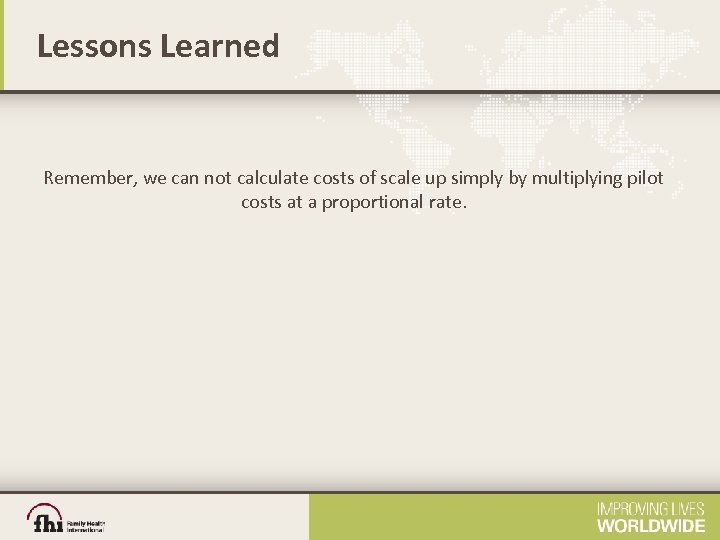 Lessons Learned Remember, we can not calculate costs of scale up simply by multiplying