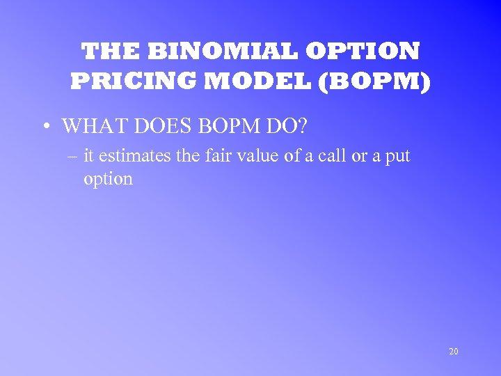 THE BINOMIAL OPTION PRICING MODEL (BOPM) • WHAT DOES BOPM DO? – it estimates