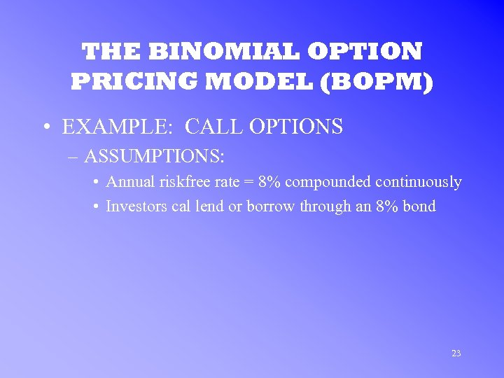 THE BINOMIAL OPTION PRICING MODEL (BOPM) • EXAMPLE: CALL OPTIONS – ASSUMPTIONS: • Annual
