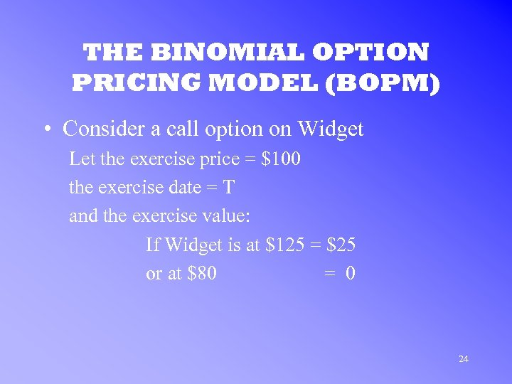 THE BINOMIAL OPTION PRICING MODEL (BOPM) • Consider a call option on Widget Let