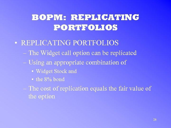 BOPM: REPLICATING PORTFOLIOS • REPLICATING PORTFOLIOS – The Widget call option can be replicated