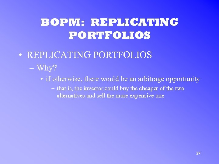 BOPM: REPLICATING PORTFOLIOS • REPLICATING PORTFOLIOS – Why? • if otherwise, there would be