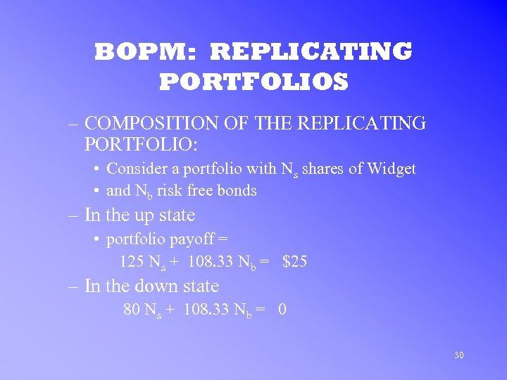 BOPM: REPLICATING PORTFOLIOS – COMPOSITION OF THE REPLICATING PORTFOLIO: • Consider a portfolio with