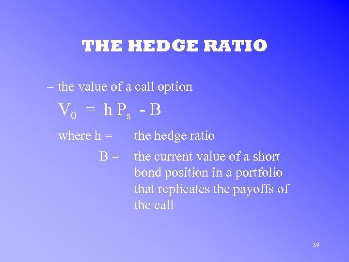 THE HEDGE RATIO – the value of a call option V 0 = h