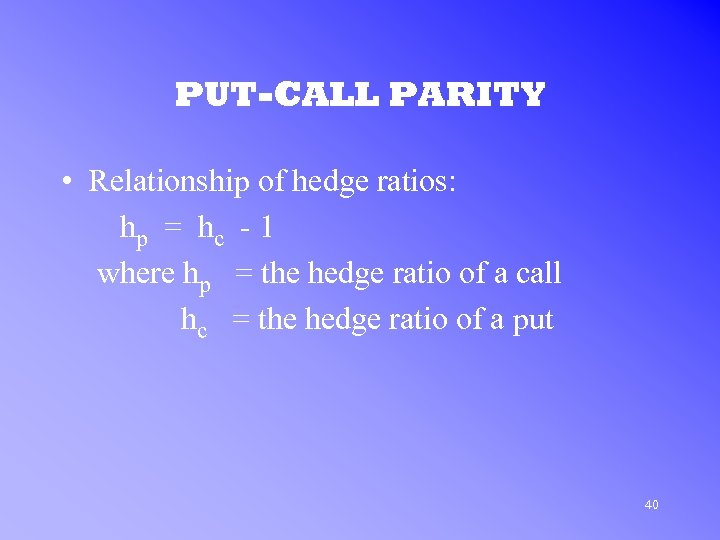 PUT-CALL PARITY • Relationship of hedge ratios: hp = hc - 1 where hp