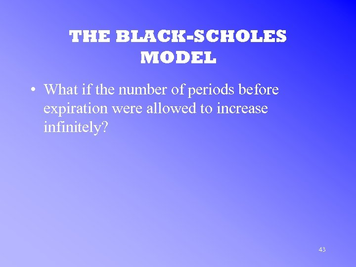 THE BLACK-SCHOLES MODEL • What if the number of periods before expiration were allowed