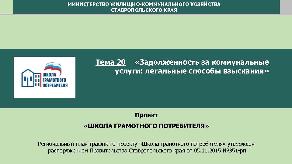МИНИСТЕРСТВО ЖИЛИЩНО-КОММУНАЛЬНОГО ХОЗЯЙСТВА СТАВРОПОЛЬСКОГО КРАЯ Тема 20 «Задолженность за коммунальные услуги: легальные способы взыскания»