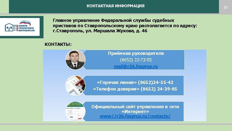 КОНТАКТНАЯ ИНФОРМАЦИЯ 15 Главное управление Федеральной службы судебных приставов по Ставропольскому краю располагается по