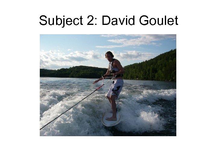 Subject 2: David Goulet