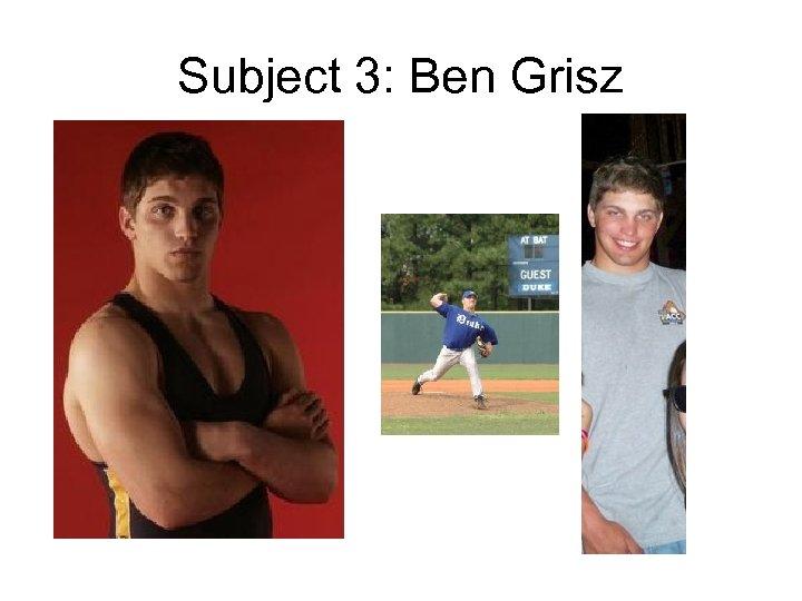 Subject 3: Ben Grisz