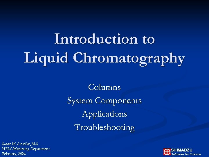 Introduction to Liquid Chromatography Columns System Components Applications Troubleshooting Susan M. Steinike, M. S