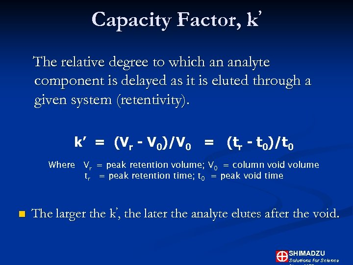 Capacity Factor, ' k The relative degree to which an analyte component is delayed