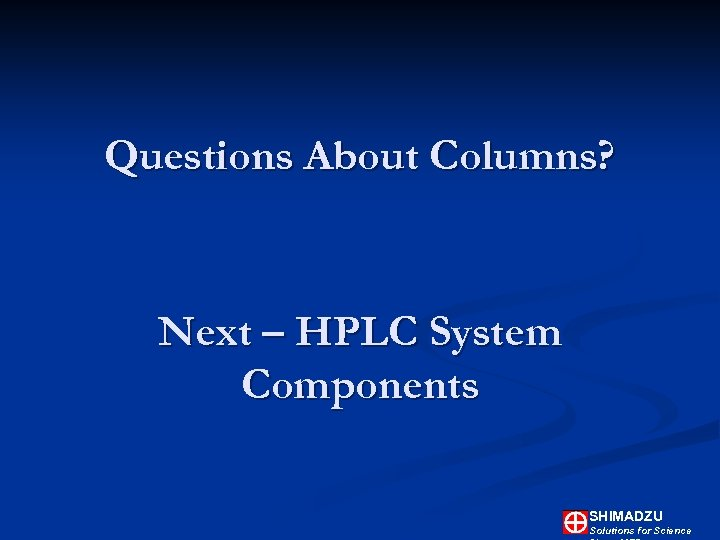 Questions About Columns? Next – HPLC System Components SHIMADZU Solutions for Science