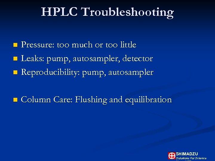 HPLC Troubleshooting Pressure: too much or too little n Leaks: pump, autosampler, detector n