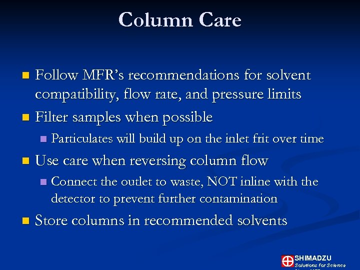 Column Care Follow MFR's recommendations for solvent compatibility, flow rate, and pressure limits n