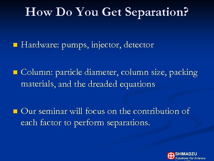 How Do You Get Separation? n Hardware: pumps, injector, detector n Column: particle diameter,