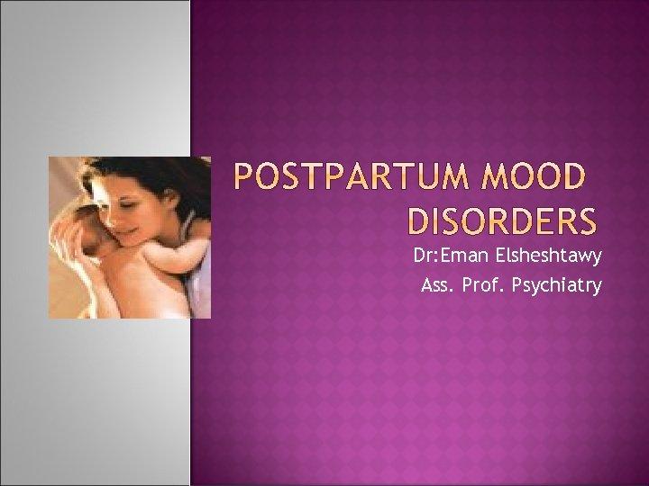 Dr: Eman Elsheshtawy Ass. Prof. Psychiatry