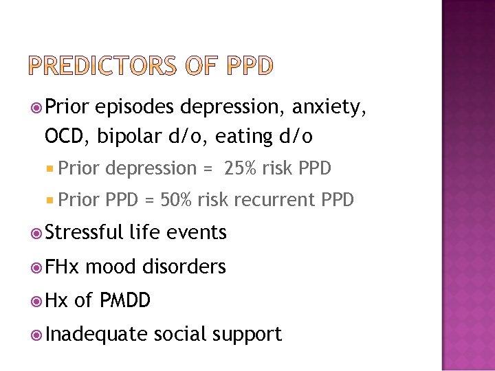 Prior episodes depression, anxiety, OCD, bipolar d/o, eating d/o Prior depression = 25%