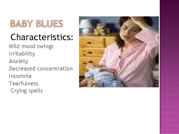 Characteristics: Mild mood swings Irritability Anxiety Decreased concentration Insomnia Tearfulness Crying spells
