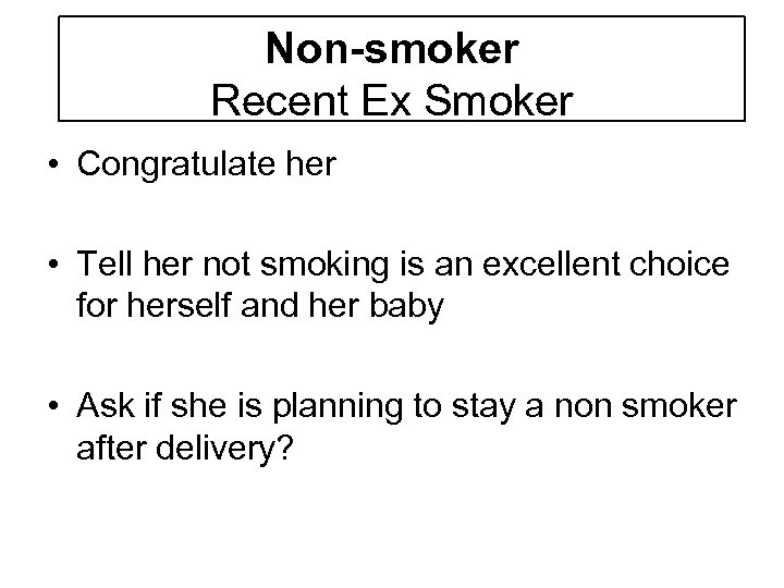 Non-smoker Recent Ex Smoker • Congratulate her • Tell her not smoking is an