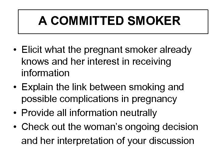 A COMMITTED SMOKER • Elicit what the pregnant smoker already knows and her interest