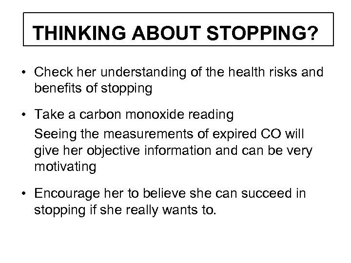 THINKING ABOUT STOPPING? • Check her understanding of the health risks and benefits of