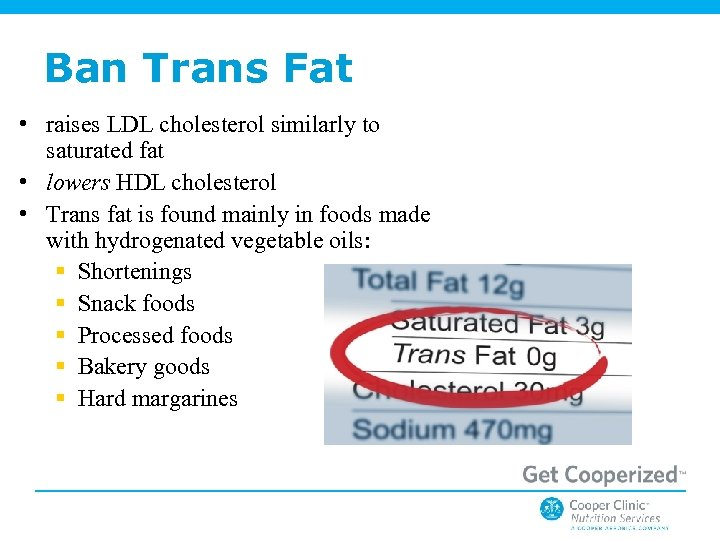 Ban Trans Fat • raises LDL cholesterol similarly to saturated fat • lowers HDL